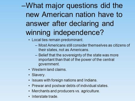 –What major questions did the new American nation have to answer after declaring and winning independence? Local ties remain predominant. –Most Americans.
