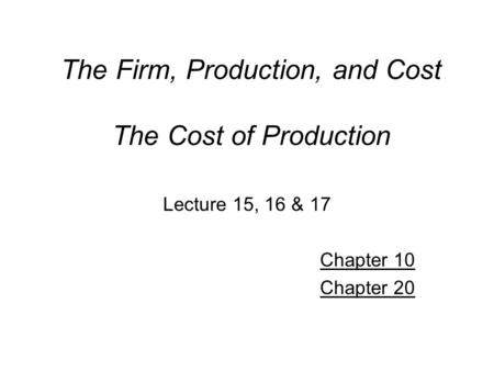 The Firm, Production, and Cost The Cost of Production Lecture 15, 16 & 17 Chapter 10 Chapter 20.