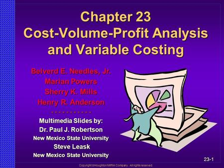 23-1 Copyright  Houghton Mifflin Company. All rights reserved. Chapter 23 Cost-Volume-Profit Analysis and Variable Costing Belverd E. Needles, Jr. Marian.