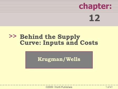 1 of 41 chapter: 12 >> Krugman/Wells ©2009  Worth Publishers Behind the Supply Curve: Inputs and Costs.