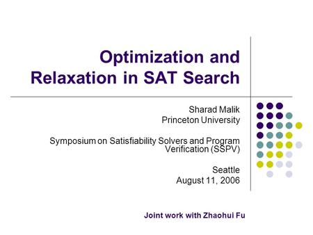 Optimization and Relaxation in SAT Search Sharad Malik Princeton University Symposium on Satisfiability Solvers and Program Verification (SSPV) Seattle.