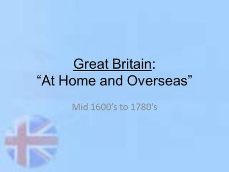 "Great Britain: ""At Home and Overseas"" Mid 1600's to 1780's."