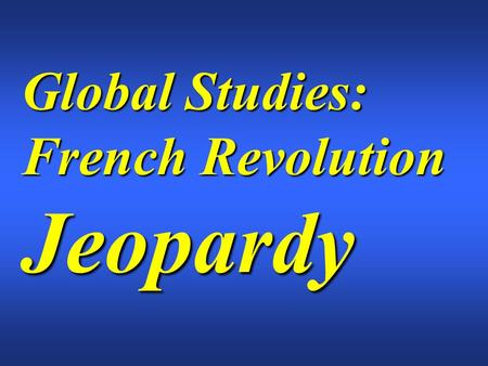 Global Studies: French Revolution Jeopardy. $200 $300 $400 $500 $100 $200 $300 $400 $500 $100 $200 $300 $400 $500 $100 $200 $300 $400 $500 $100 $200 $300.