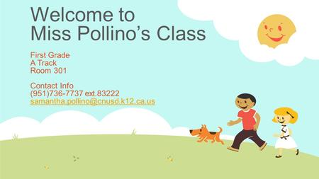 Welcome to Miss Pollino's Class First Grade A Track Room 301 Contact Info (951)736-7737 ext.83222