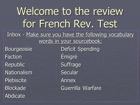 Welcome to the review for French Rev. Test Inbox - Make sure you have the following vocabulary words in your sourcebook: BourgeoisieDeficit Spending FactionÉmigré.