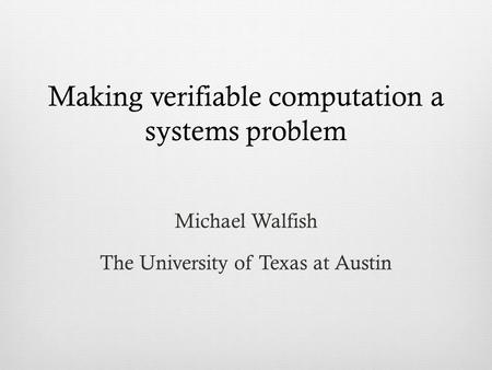 Making verifiable computation a systems problem Michael Walfish The University of Texas at Austin.