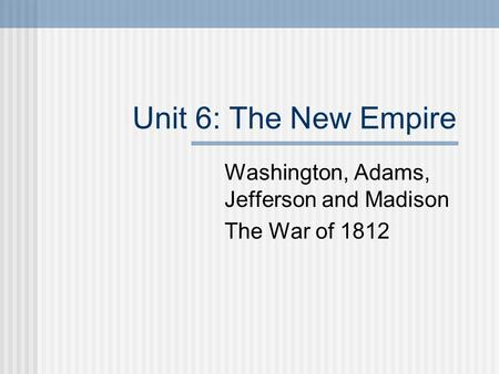 Unit 6: The New Empire Washington, Adams, Jefferson and Madison The War of 1812.