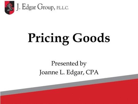 Pricing Goods Presented by Joanne L. Edgar, CPA. Pricing Goods One of the hardest things in running a business is to price your goods correctly. There.