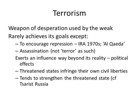 Terrorism Weapon of desperation used by the weak Rarely achieves its goals except: – To encourage repression – IRA 1970s; 'Al Qaeda' – Assassination (not.