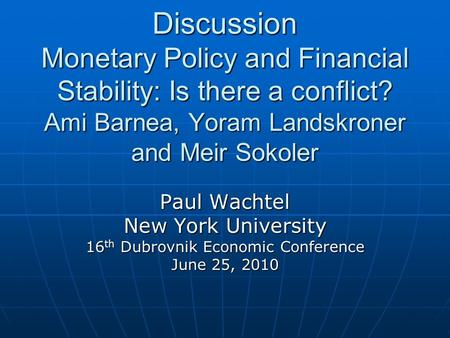 Discussion Monetary Policy and Financial Stability: Is there a conflict? Ami Barnea, Yoram Landskroner and Meir Sokoler Paul Wachtel New York University.