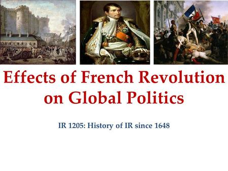 Effects of French Revolution on Global Politics IR 1205: History of IR since 1648.