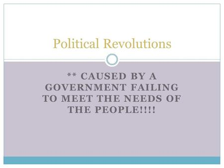 ** CAUSED BY A GOVERNMENT FAILING TO MEET THE NEEDS OF THE PEOPLE!!!! Political Revolutions.