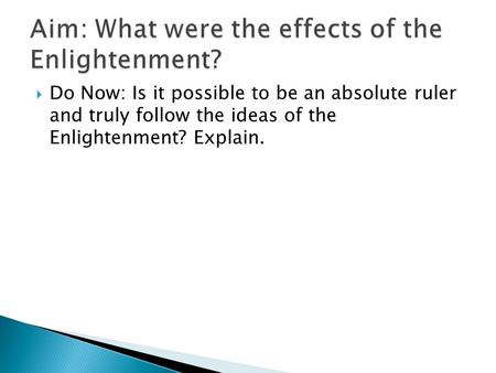  Do Now: Is it possible to be an absolute ruler and truly follow the ideas of the Enlightenment? Explain.