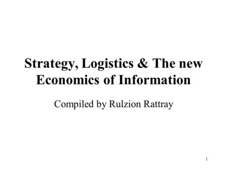 1 Strategy, Logistics & The new Economics of Information Compiled by Rulzion Rattray.