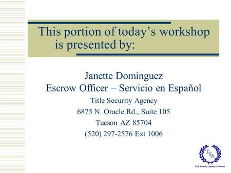 This portion of today's workshop is presented by: Janette Dominguez Escrow Officer – Servicio en Español Title Security Agency 6875 N. Oracle Rd., Suite.
