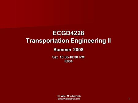 Dr. Wa'el M. Albawwab ECGD4228 Transportation Engineering II Summer 2008 Sat. 15:30-18:30 PM K004.