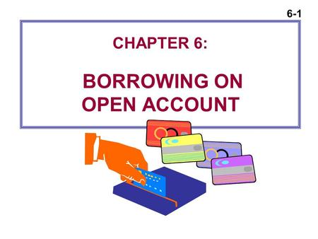 6-1 CHAPTER 6: BORROWING ON OPEN ACCOUNT. 6-2 The Basic Concepts of Credit Why Borrow?  Avoid paying cash for large purchases (like a car)  Meet financial.