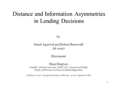 1 Distance and Information Asymmetries in Lending Decisions by Sumit Agarwal and Robert Hauswald (& sons) Discussant Hans Degryse CentER – Tilburg University,