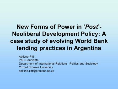 New Forms of Power in 'Post'- Neoliberal Development Policy: A case study of evolving World Bank lending practices in Argentina Abilene Pitt PhD Candidate.