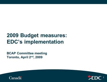 1 2009 Budget measures: EDC's implementation BCAP Committee meeting Toronto, April 2 nd, 2009.