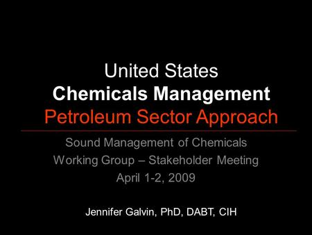 United States Chemicals Management Petroleum Sector Approach Jennifer Galvin, PhD, DABT, CIH Sound Management of Chemicals Working Group – Stakeholder.