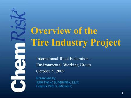 11 Overview of the Tire Industry Project International Road Federation – Environmental Working Group October 5, 2009 Presented by: Julie Panko (ChemRisk,