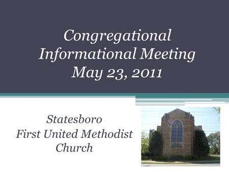Congregational Informational Meeting May 23, 2011 Statesboro First United Methodist Church.