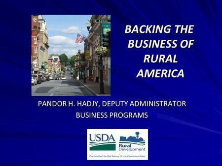 BACKING THE BUSINESS OF RURAL AMERICA BACKING THE BUSINESS OF RURAL AMERICA PANDOR H. HADJY, DEPUTY ADMINISTRATOR BUSINESS PROGRAMS.