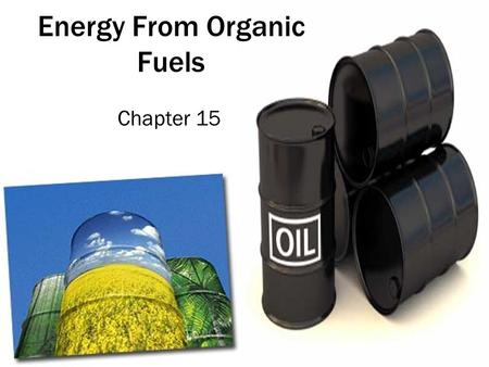 Energy From Organic Fuels Chapter 15. 15.1 The Need For Energy The laws of physics state that energy cannot be created or destroyed. Light energy from.