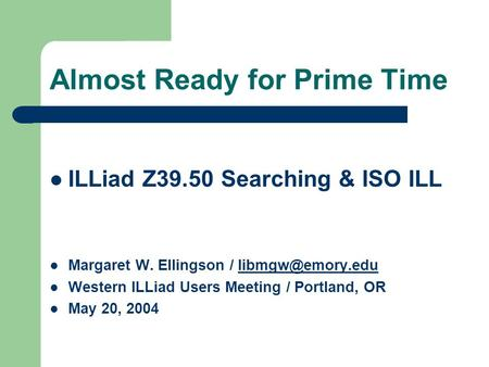 Almost Ready for Prime Time ILLiad Z39.50 Searching & ISO ILL Margaret W. Ellingson / Western ILLiad Users Meeting / Portland,