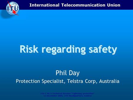 "International Telecommunication Union ITU-T SG 5 Technical Session ""Lightning protection"" 12 December 2005, ITU Headquarters, Geneva Risk regarding safety."