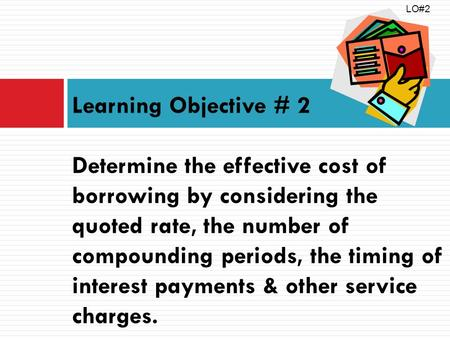Learning Objective # 2 Determine the effective cost of borrowing by considering the quoted rate, the number of compounding periods, the timing of interest.