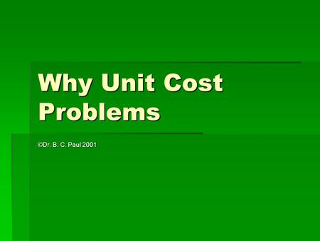 Why Unit Cost Problems ©Dr. B. C. Paul 2001. Unit Cost Problems to Simplify Analysis  Some problems can be awkward to solve  Example -  IDOT plans.