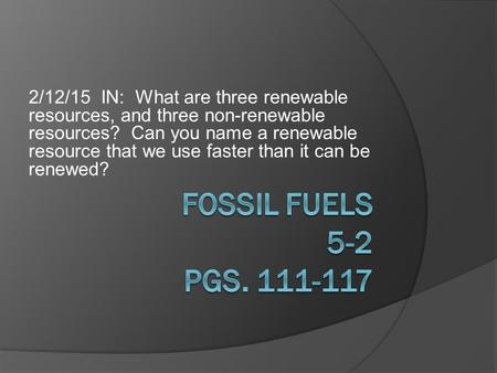 2/12/15 IN: What are three renewable resources, and three non-renewable resources? Can you name a renewable resource that we use faster than it can be.