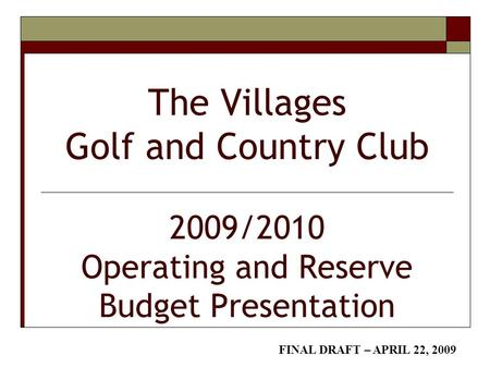 The Villages Golf and Country Club 2009/2010 Operating and Reserve Budget Presentation FINAL DRAFT – APRIL 22, 2009.