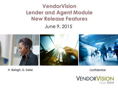 VendorVision Lender and Agent Module New Release Features June 9, 2015 H. Balogh, G. Gabe Confidential.