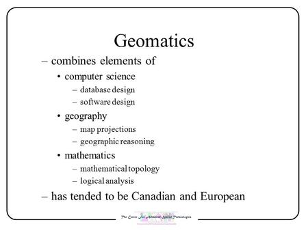 –combines elements of computer science –database design –software design geography –map projections –geographic reasoning mathematics –mathematical topology.
