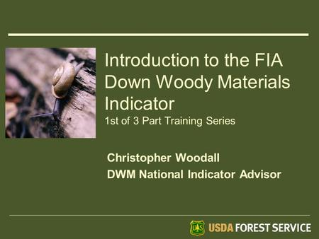 Introduction to the FIA Down Woody Materials Indicator 1st of 3 Part Training Series Christopher Woodall DWM National Indicator Advisor.