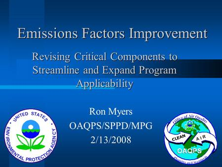 Emissions Factors Improvement Ron Myers OAQPS/SPPD/MPG 2/13/2008 Revising Critical Components to Streamline and Expand Program Applicability.