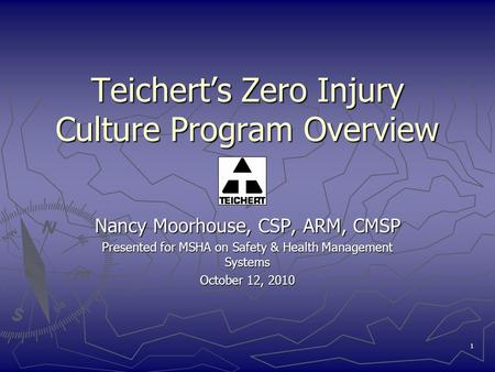 1 Teichert's Zero Injury Culture Program Overview Nancy Moorhouse, CSP, ARM, CMSP Presented for MSHA on Safety & Health Management Systems October 12,