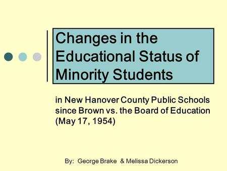 Changes in the Educational Status of Minority Students in New Hanover County Public Schools since Brown vs. the Board of Education (May 17, 1954) By: George.