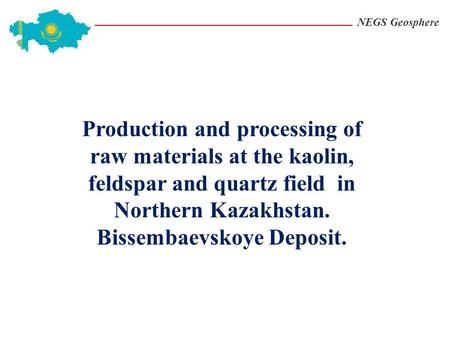 NEGS Geosphere Production and processing of raw materials at the kaolin, feldspar and quartz field in Northern Kazakhstan. Bissembaevskoye Deposit.