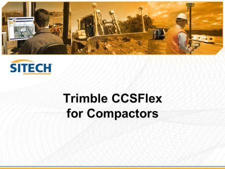 Trimble CCSFlex for Compactors. Topics  Introduction  Product Positioning  CCSFlex and The New Flex Family  System Overview  Summary.