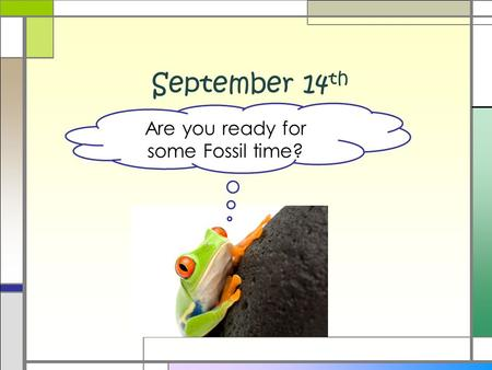 September 14 th Are you ready for some Fossil time?