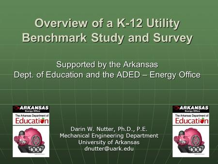 1 Overview of a K-12 Utility Benchmark Study and Survey Supported by the Arkansas Dept. of Education and the ADED – Energy Office Darin W. Nutter, Ph.D.,