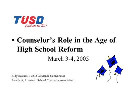 Counselor's Role in the Age of High School Reform March 3-4, 2005 Judy Bowers, TUSD Guidance Coordinator President, American School Counselor Association.