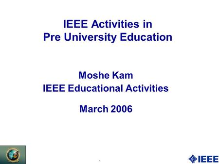1 IEEE Activities in Pre University Education Moshe Kam IEEE Educational Activities March 2006.