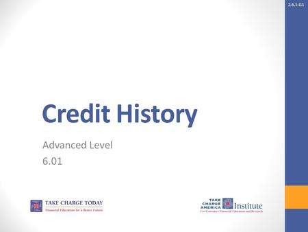 2.6.1.G1 Credit History Advanced Level 6.01. 2.6.1.G1 © Take Charge Today – August 2013– Credit Reports and Scores– Slide 2 Funded by a grant from Take.