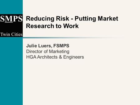 Reducing Risk - Putting Market Research to Work Julie Luers, FSMPS Director of Marketing HGA Architects & Engineers.