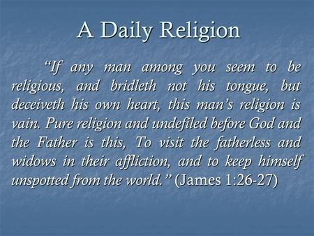 "A Daily Religion ""If any man among you seem to be religious, and bridleth not his tongue, but deceiveth his own heart, this man's religion is vain. Pure."